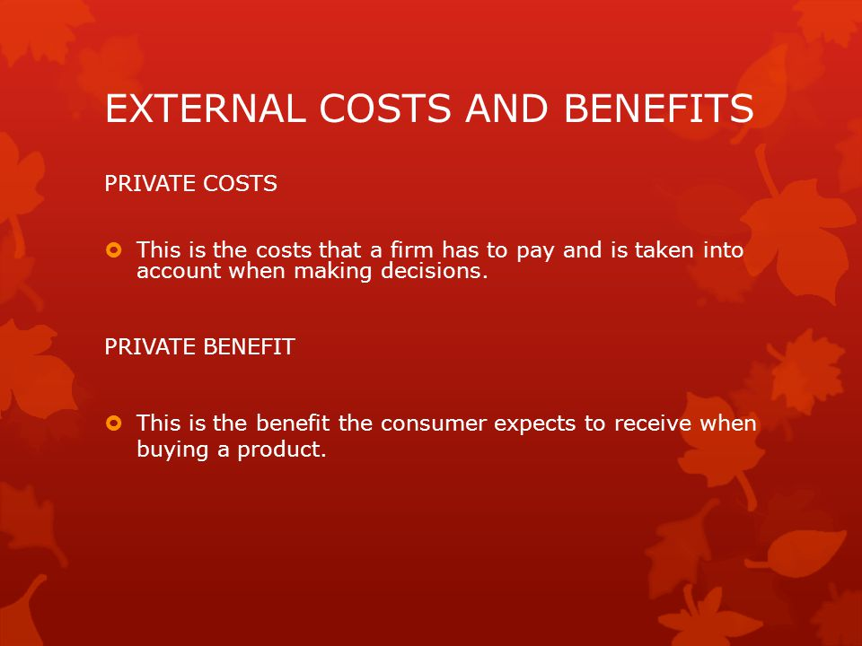 EXTERNAL COSTS AND BENEFITS PRIVATE COSTS  This is the costs that a firm has to pay and is taken into account when making decisions.