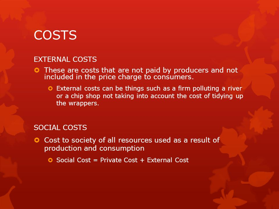 COSTS EXTERNAL COSTS  These are costs that are not paid by producers and not included in the price charge to consumers.  External costs can be thing