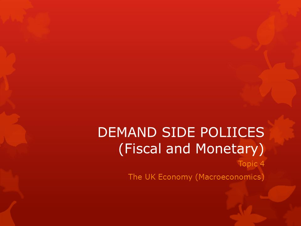 DEMAND SIDE POLIICES (Fiscal and Monetary) Topic 4 The UK Economy (Macroeconomics)