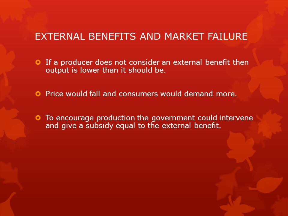 EXTERNAL BENEFITS AND MARKET FAILURE  If a producer does not consider an external benefit then output is lower than it should be.