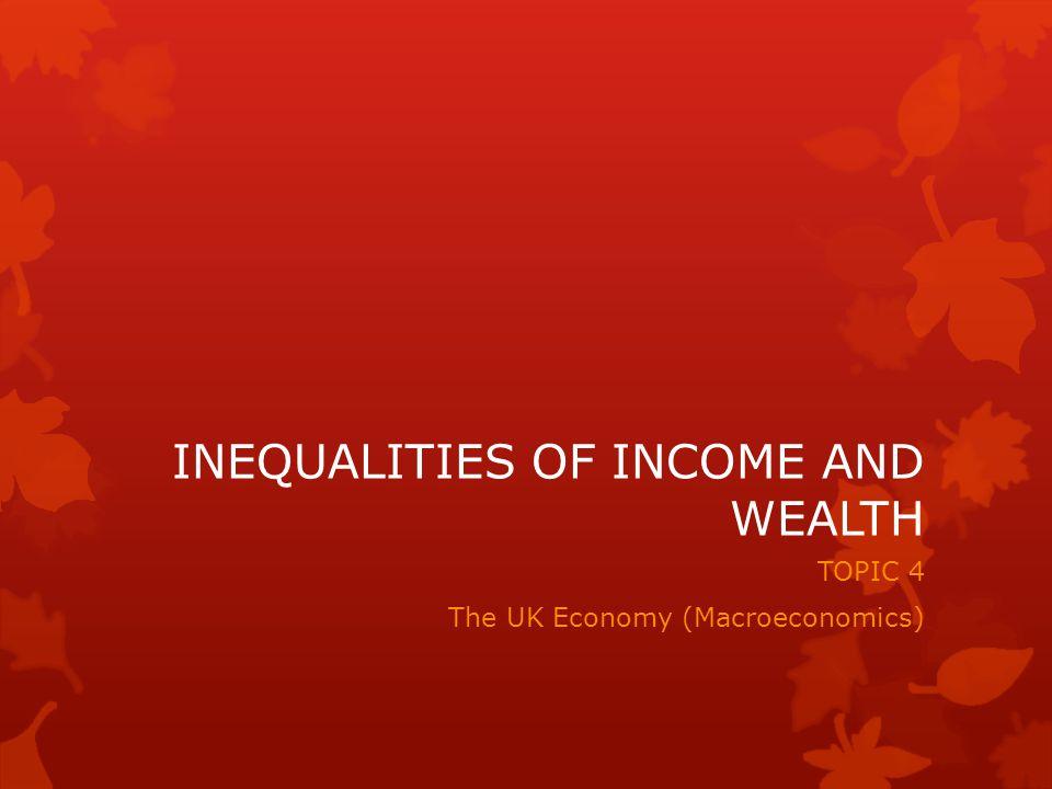 INEQUALITIES OF INCOME AND WEALTH TOPIC 4 The UK Economy (Macroeconomics)