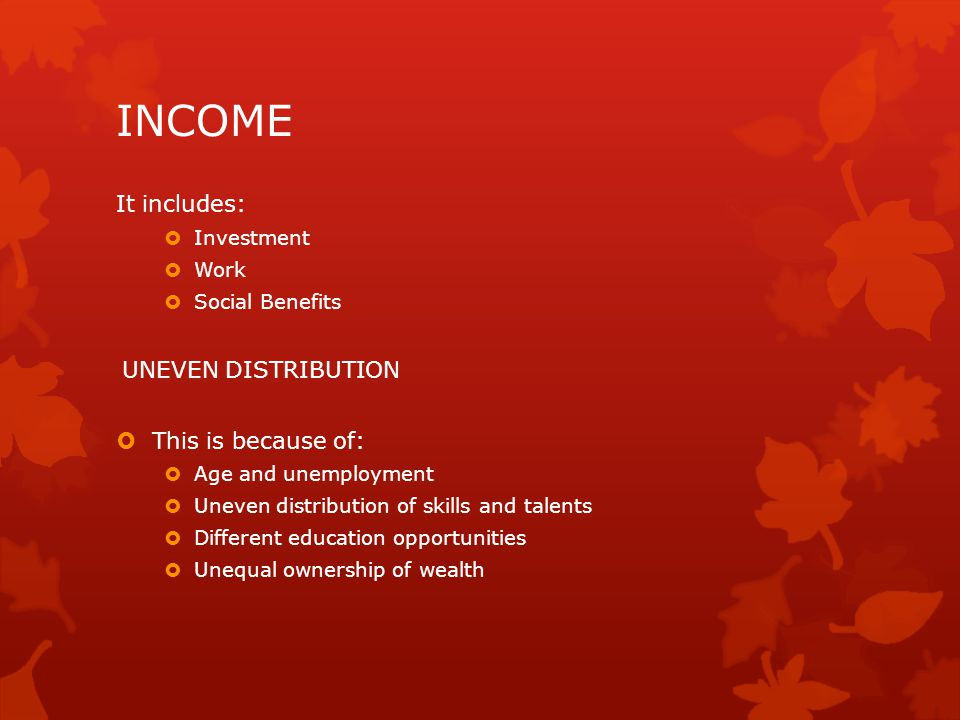 INCOME It includes:  Investment  Work  Social Benefits UNEVEN DISTRIBUTION  This is because of:  Age and unemployment  Uneven distribution of skills and talents  Different education opportunities  Unequal ownership of wealth