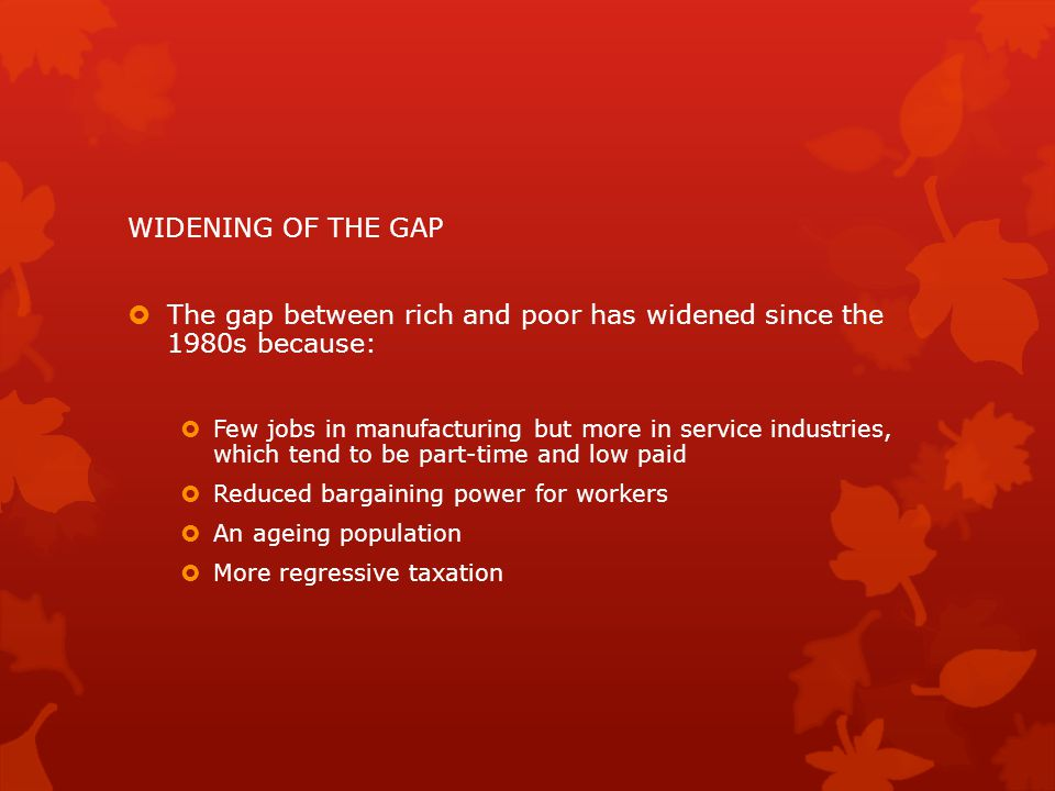 WIDENING OF THE GAP  The gap between rich and poor has widened since the 1980s because:  Few jobs in manufacturing but more in service industries, which tend to be part-time and low paid  Reduced bargaining power for workers  An ageing population  More regressive taxation