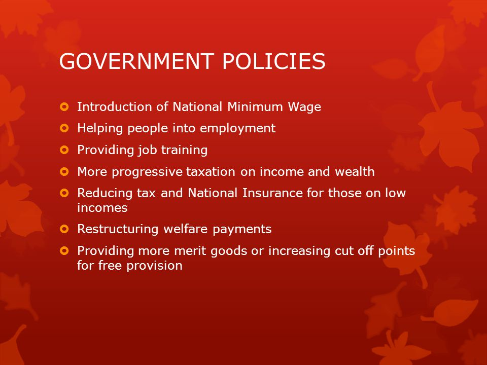 GOVERNMENT POLICIES  Introduction of National Minimum Wage  Helping people into employment  Providing job training  More progressive taxation on i