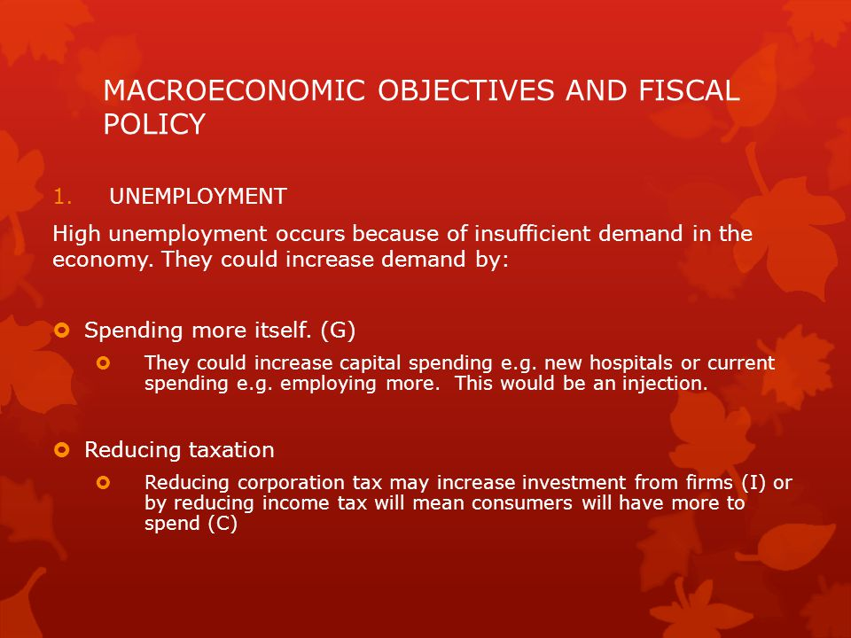 MACROECONOMIC OBJECTIVES AND FISCAL POLICY 1.UNEMPLOYMENT High unemployment occurs because of insufficient demand in the economy. They could increase
