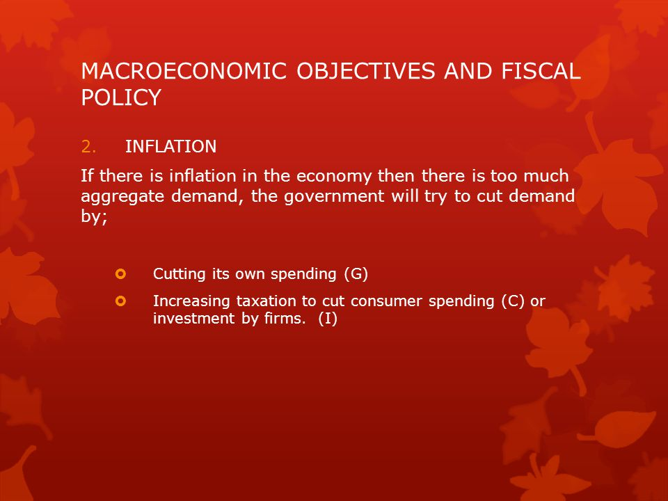 MACROECONOMIC OBJECTIVES AND FISCAL POLICY 2.INFLATION If there is inflation in the economy then there is too much aggregate demand, the government will try to cut demand by;  Cutting its own spending (G)  Increasing taxation to cut consumer spending (C) or investment by firms.