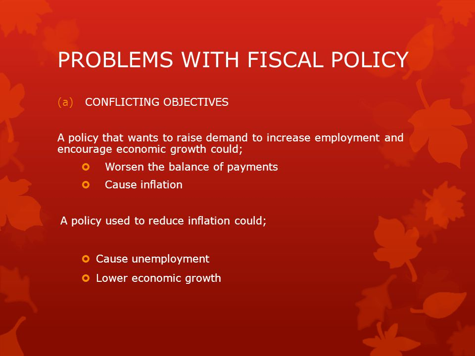 PROBLEMS WITH FISCAL POLICY (a)CONFLICTING OBJECTIVES A policy that wants to raise demand to increase employment and encourage economic growth could;