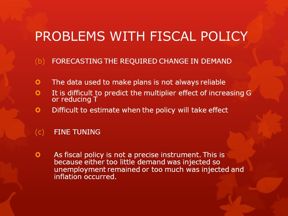 PROBLEMS WITH FISCAL POLICY (b)FORECASTING THE REQUIRED CHANGE IN DEMAND  The data used to make plans is not always reliable  It is difficult to pre