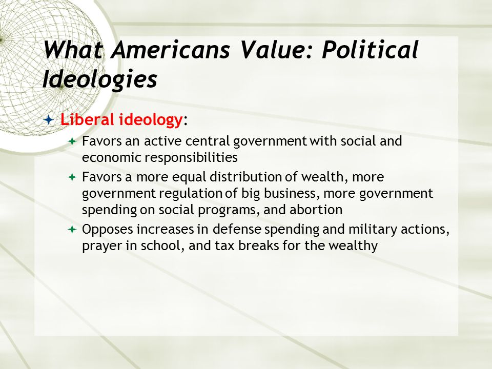 What Americans Value: Political Ideologies  Liberal ideology:  Favors an active central government with social and economic responsibilities  Favor