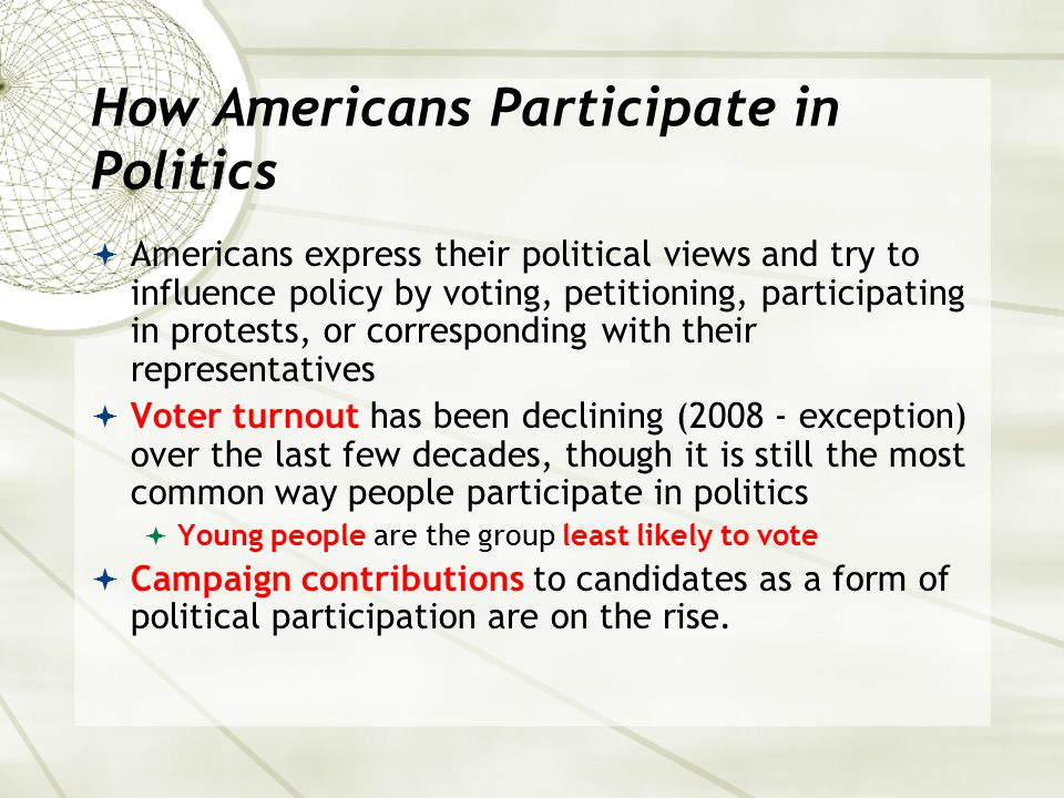 How Americans Participate in Politics  Americans express their political views and try to influence policy by voting, petitioning, participating in p