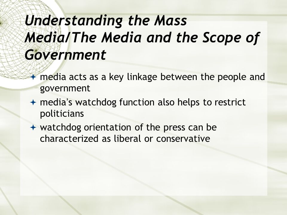 Understanding the Mass Media/The Media and the Scope of Government  media acts as a key linkage between the people and government  media's watchdog