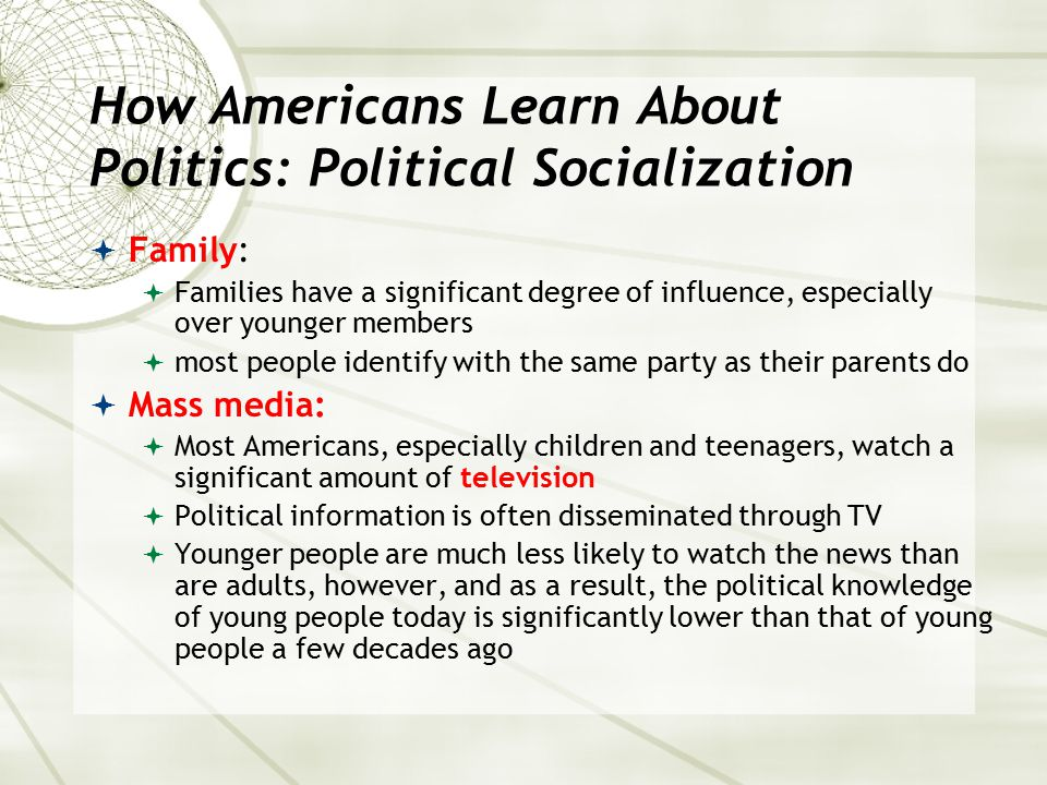 How Americans Learn About Politics: Political Socialization  Family:  Families have a significant degree of influence, especially over younger membe