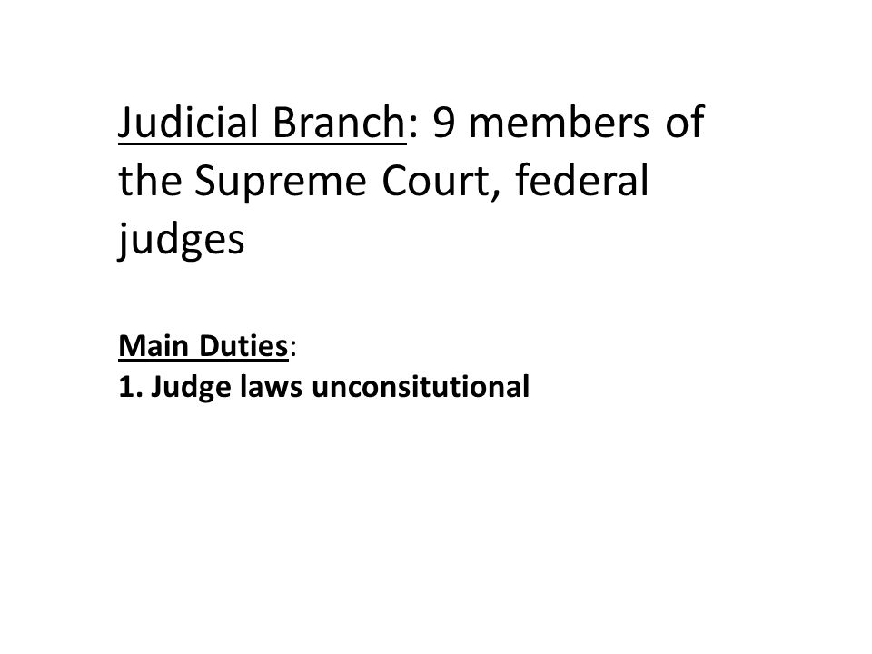 Judicial Branch: 9 members of the Supreme Court, federal judges Main Duties: 1.