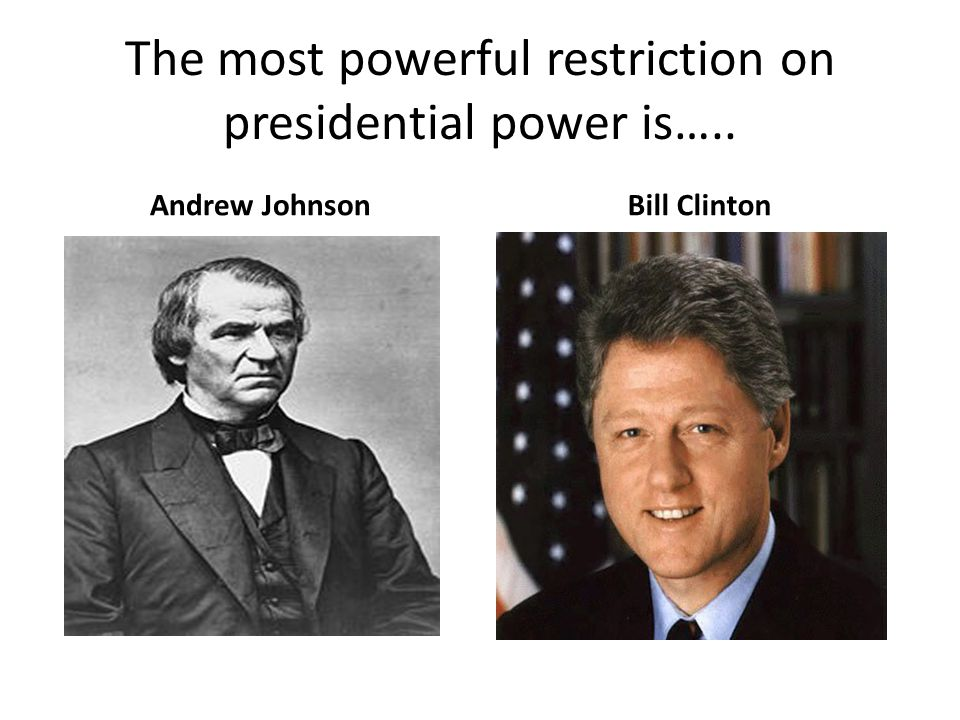 The most powerful restriction on presidential power is….. Andrew JohnsonBill Clinton