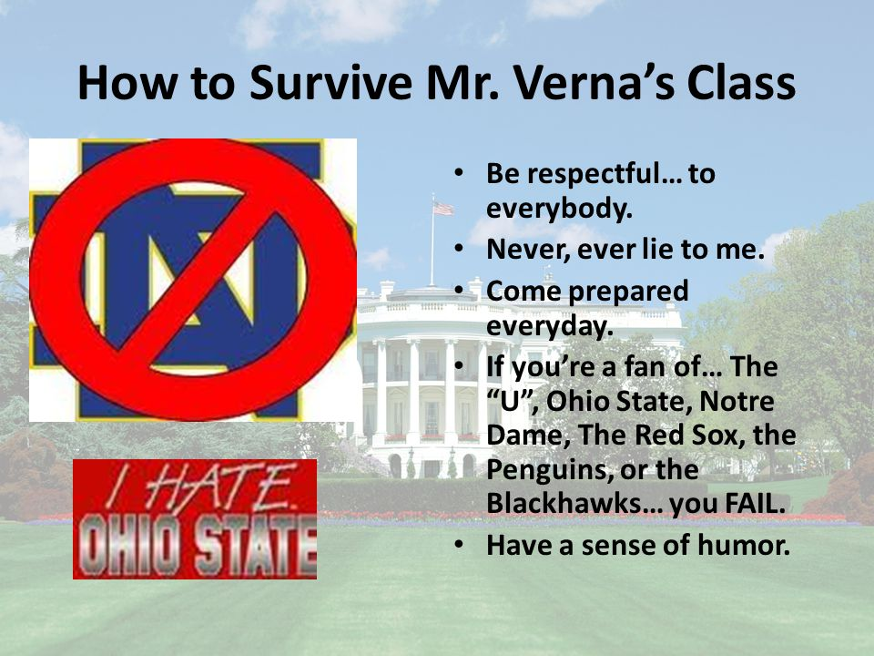 How to Survive Mr. Verna's Class Be respectful… to everybody.