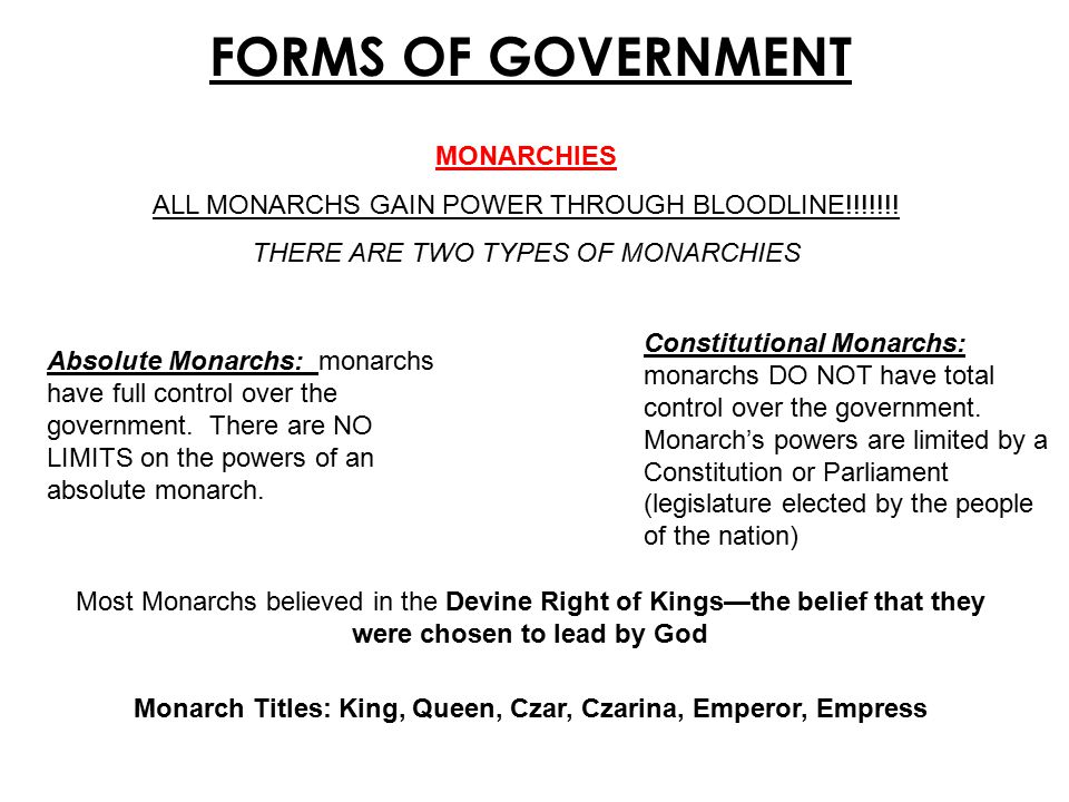 FORMS OF GOVERNMENT Dictatorships Dictators typically gain power through MILITARY FORCE Coup d Etat: military overthrow of the government Examples: Adolf Hitler in Germany, Vladimir Lenin in Russia, Benito Mussolini in Italy Rights of the People: citizens living under a dictatorship have little to no rights Power of the Dictator: a dictator has complete control over the government The only way to remove a dictator or ABSOLUTE monarch from power is through a revolution In some dictatorships citizens have the right to vote on their leader…the problem is they are usually given the choice of only ONE candidate…the dictator currently in charge!