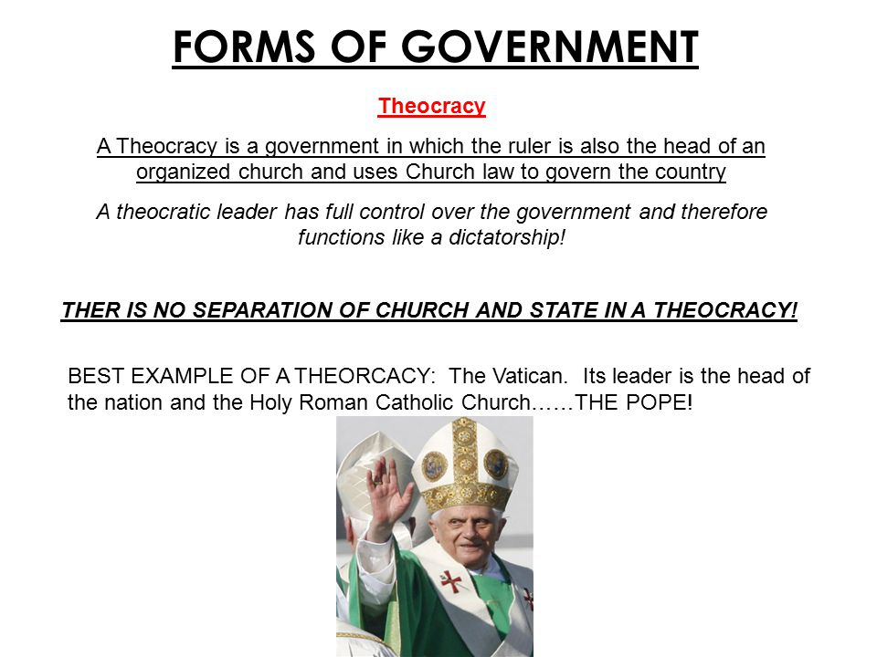 FORMS OF GOVERNMENT Theocracy A Theocracy is a government in which the ruler is also the head of an organized church and uses Church law to govern the