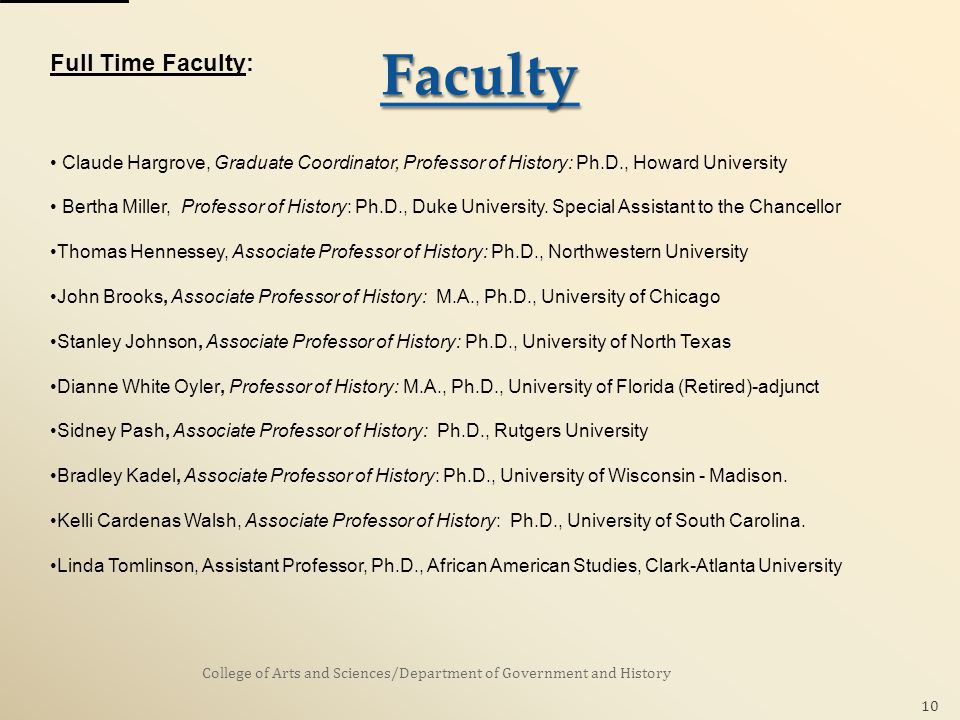 College of Arts and Sciences/Department of Government and History 10 Full Time Faculty: Claude Hargrove, Graduate Coordinator, Professor of History: Ph.D., Howard University Bertha Miller, Professor of History: Ph.D., Duke University.