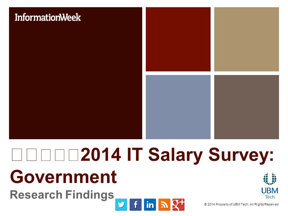 2014 IT Salary Survey: Government Research Findings © 2014 Property of UBM Tech; All Rights Reserved