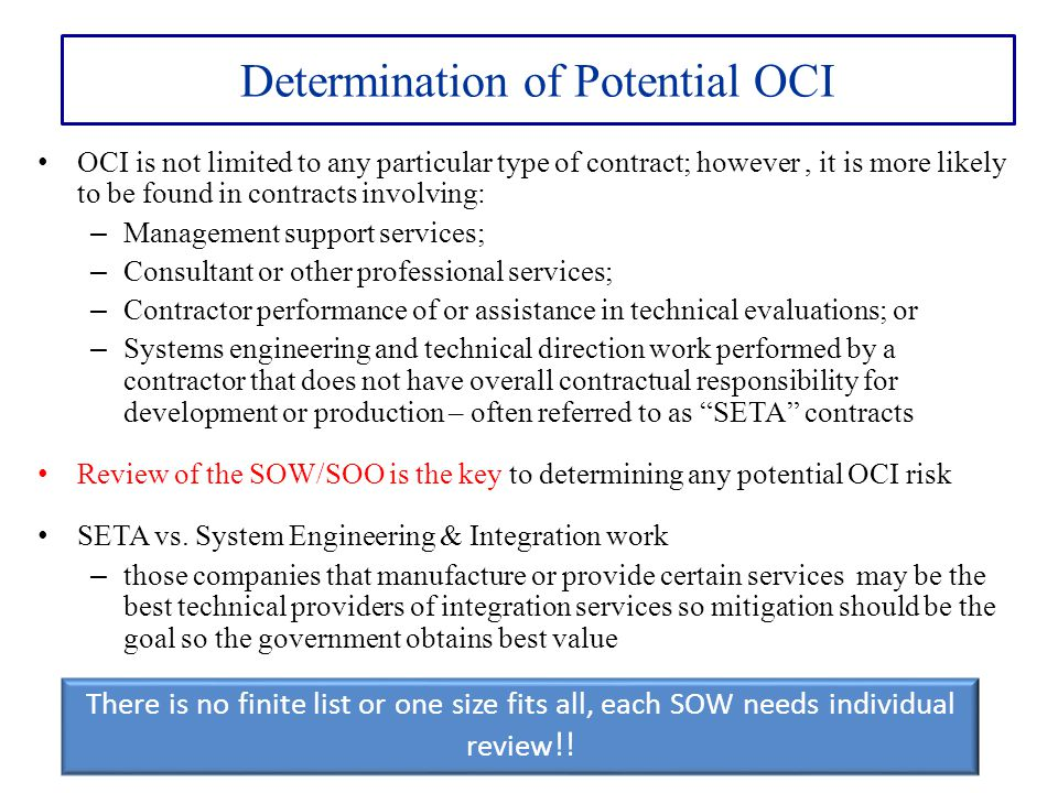 Determination of Potential OCI OCI is not limited to any particular type of contract; however, it is more likely to be found in contracts involving: –