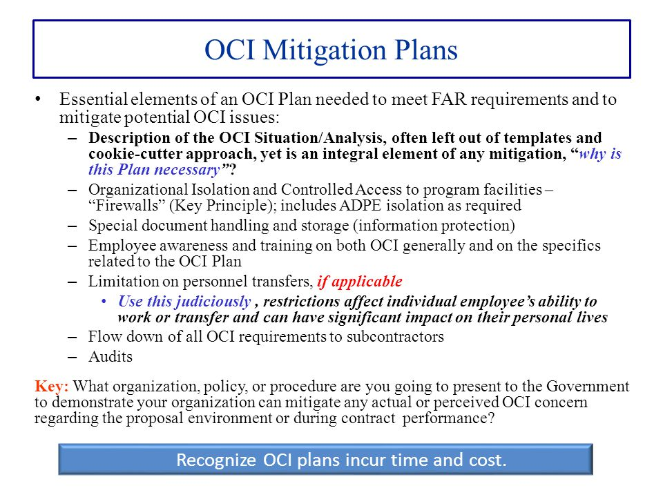 OCI Mitigation Plans Essential elements of an OCI Plan needed to meet FAR requirements and to mitigate potential OCI issues: – Description of the OCI