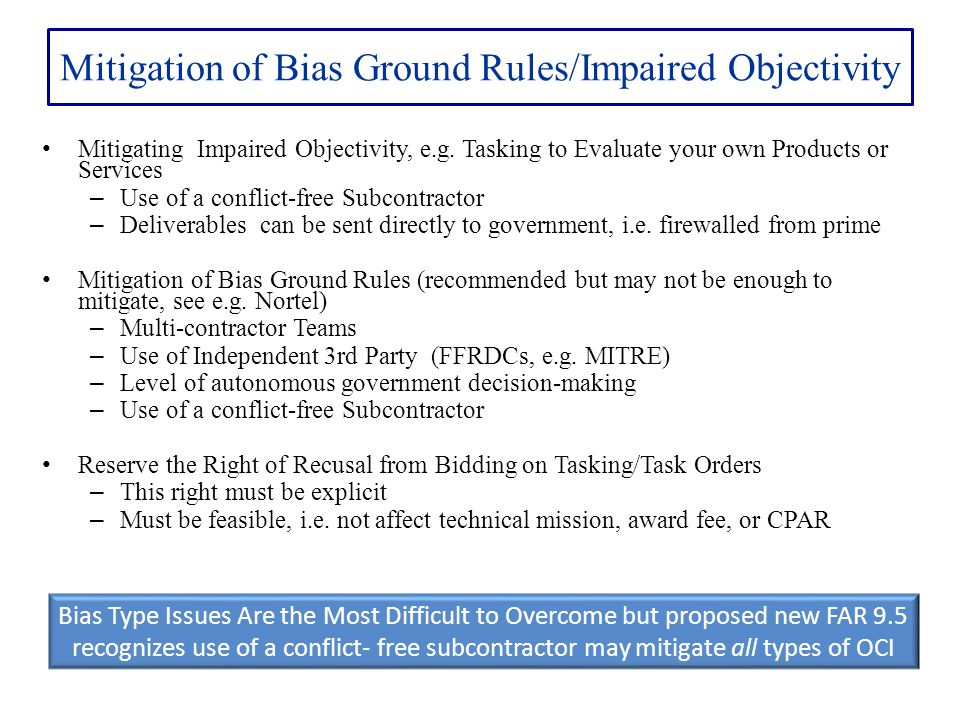Mitigation of Bias Ground Rules/Impaired Objectivity Mitigating Impaired Objectivity, e.g. Tasking to Evaluate your own Products or Services – Use of