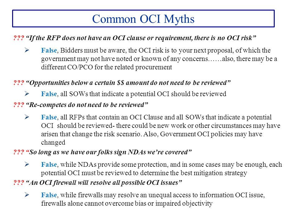 """Common OCI Myths ??? """"If the RFP does not have an OCI clause or requirement, there is no OCI risk""""  False, Bidders must be aware, the OCI risk is to"""
