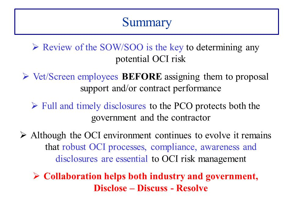 Summary  Review of the SOW/SOO is the key to determining any potential OCI risk  Vet/Screen employees BEFORE assigning them to proposal support and/
