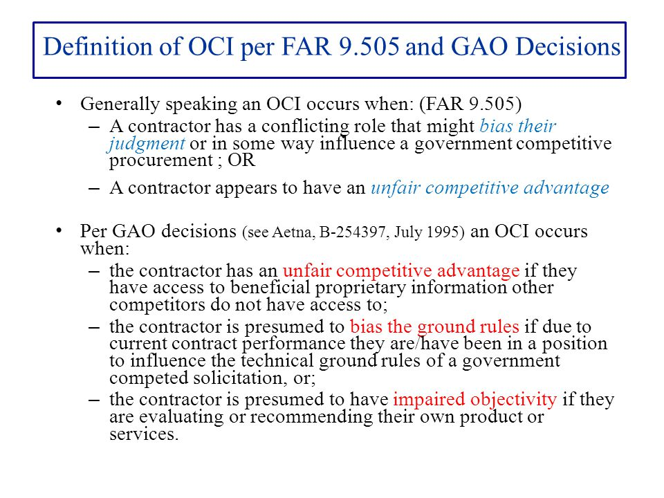 Definition of OCI per FAR 9.505 and GAO Decisions Generally speaking an OCI occurs when: (FAR 9.505) – A contractor has a conflicting role that might