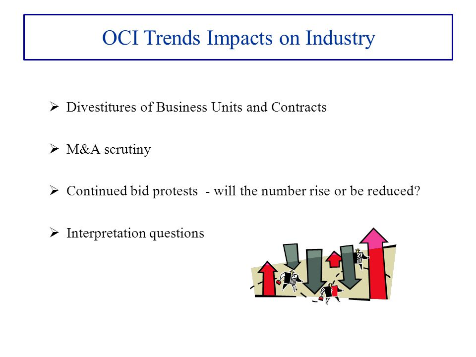 OCI Trends Impacts on Industry  Divestitures of Business Units and Contracts  M&A scrutiny  Continued bid protests - will the number rise or be reduced.