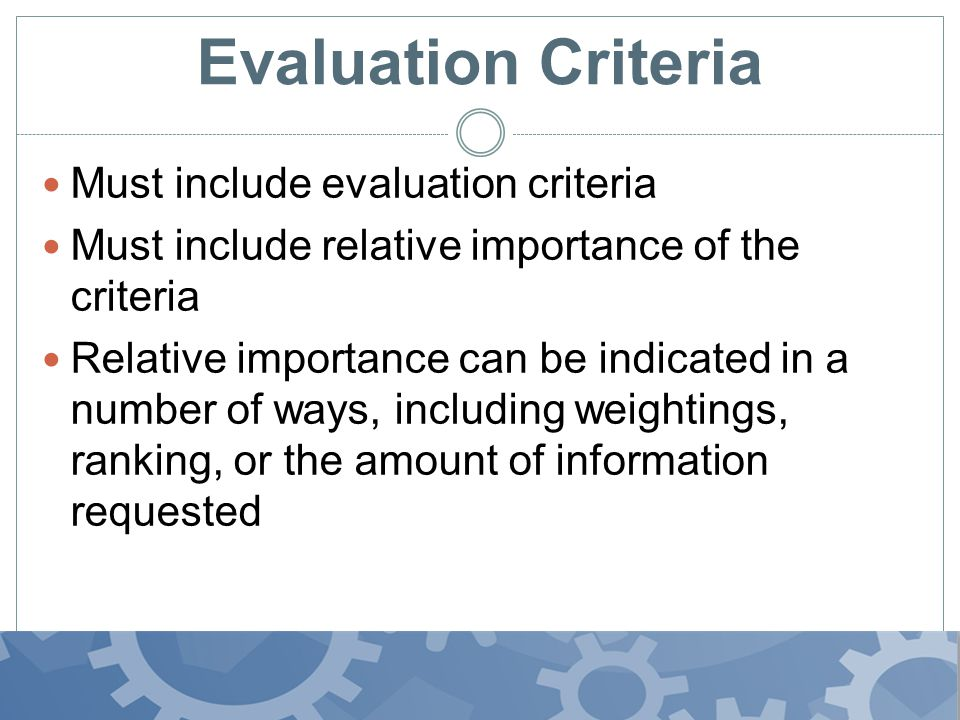 Evaluation Criteria Must include evaluation criteria Must include relative importance of the criteria Relative importance can be indicated in a number of ways, including weightings, ranking, or the amount of information requested