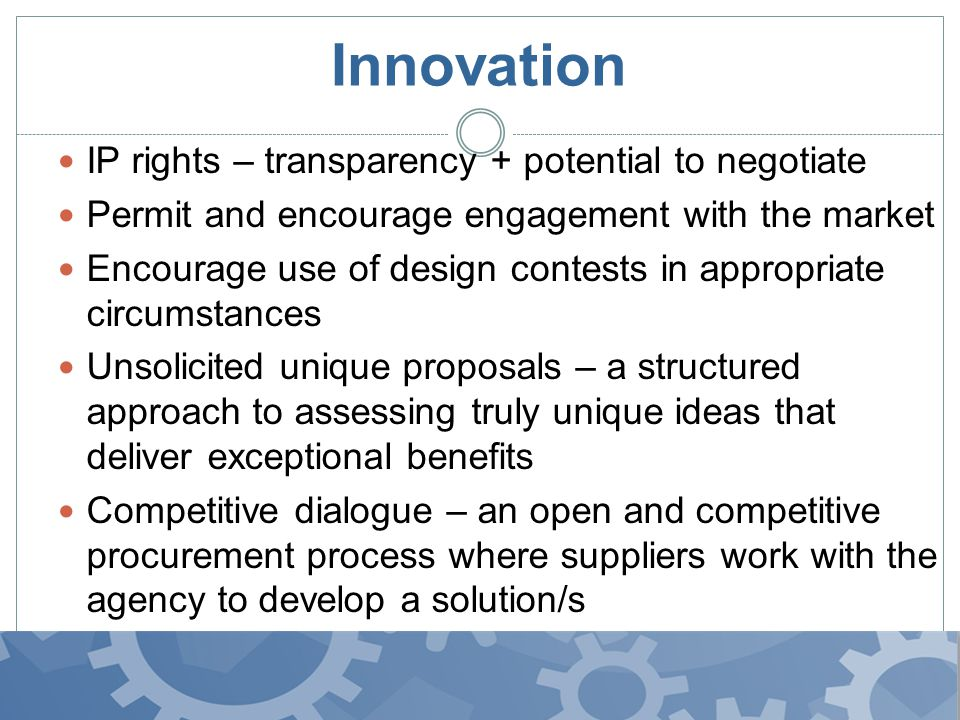 Innovation IP rights – transparency + potential to negotiate Permit and encourage engagement with the market Encourage use of design contests in appropriate circumstances Unsolicited unique proposals – a structured approach to assessing truly unique ideas that deliver exceptional benefits Competitive dialogue – an open and competitive procurement process where suppliers work with the agency to develop a solution/s