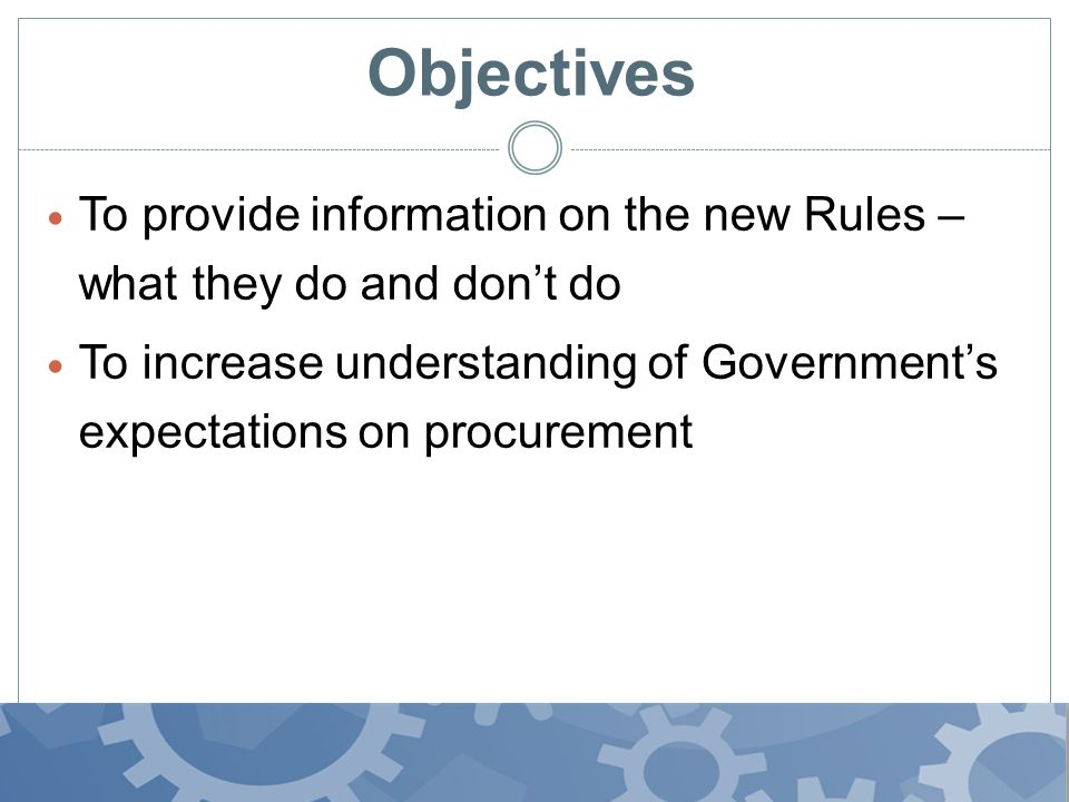 Objectives To provide information on the new Rules – what they do and don't do To increase understanding of Government's expectations on procurement