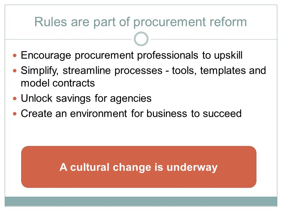 Rules are part of procurement reform Encourage procurement professionals to upskill Simplify, streamline processes - tools, templates and model contracts Unlock savings for agencies Create an environment for business to succeed A cultural change is underway