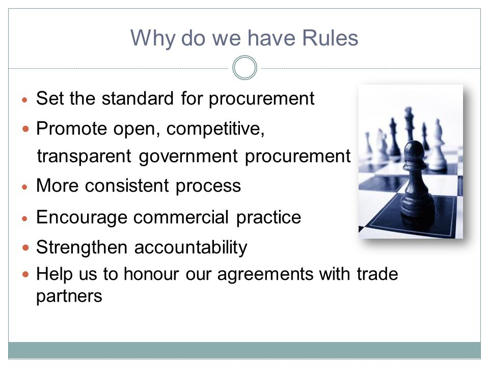 Why do we have Rules Set the standard for procurement Promote open, competitive, transparent government procurement More consistent process Encourage commercial practice Strengthen accountability Help us to honour our agreements with trade partners