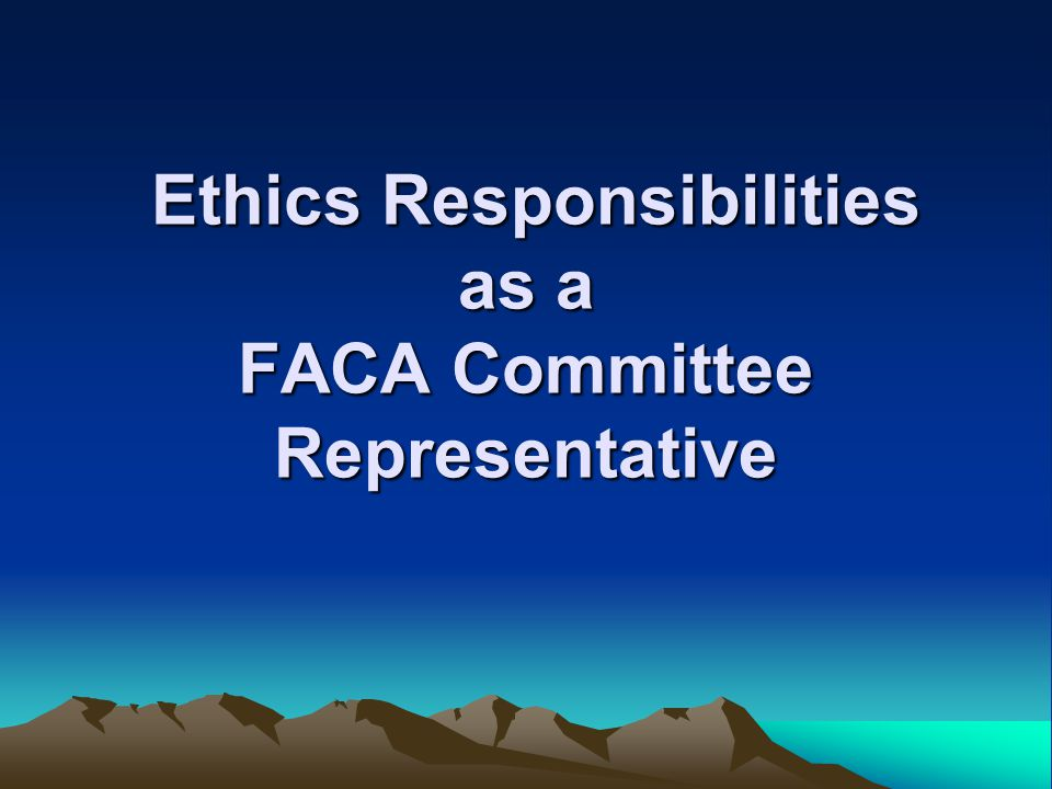 Ethics Responsibilities as a FACA Committee Representative Ethics Responsibilities as a FACA Committee Representative
