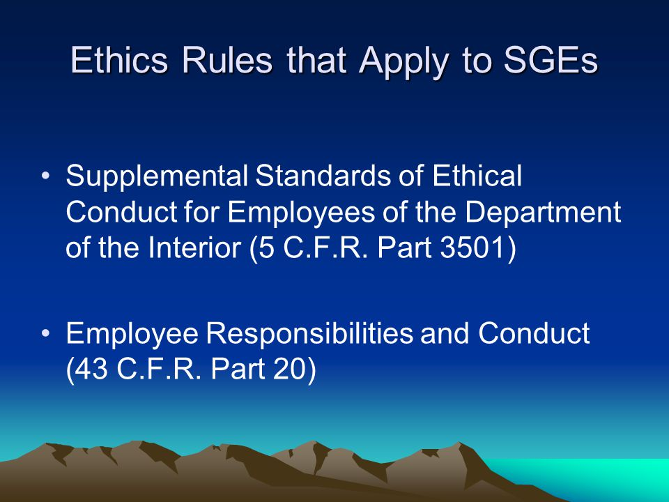 Ethics Rules that Apply to SGEs Supplemental Standards of Ethical Conduct for Employees of the Department of the Interior (5 C.F.R.