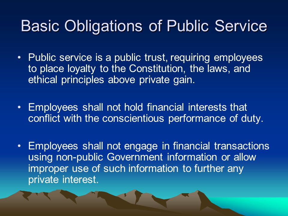 Basic Obligations of Public Service Public service is a public trust, requiring employees to place loyalty to the Constitution, the laws, and ethical principles above private gain.