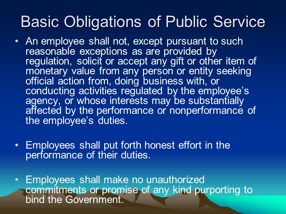 Basic Obligations of Public Service An employee shall not, except pursuant to such reasonable exceptions as are provided by regulation, solicit or accept any gift or other item of monetary value from any person or entity seeking official action from, doing business with, or conducting activities regulated by the employee's agency, or whose interests may be substantially affected by the performance or nonperformance of the employee's duties.