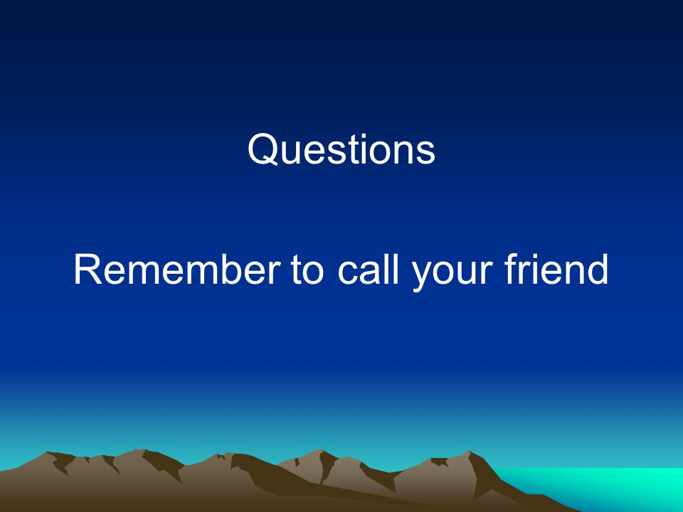 Questions Remember to call your friend