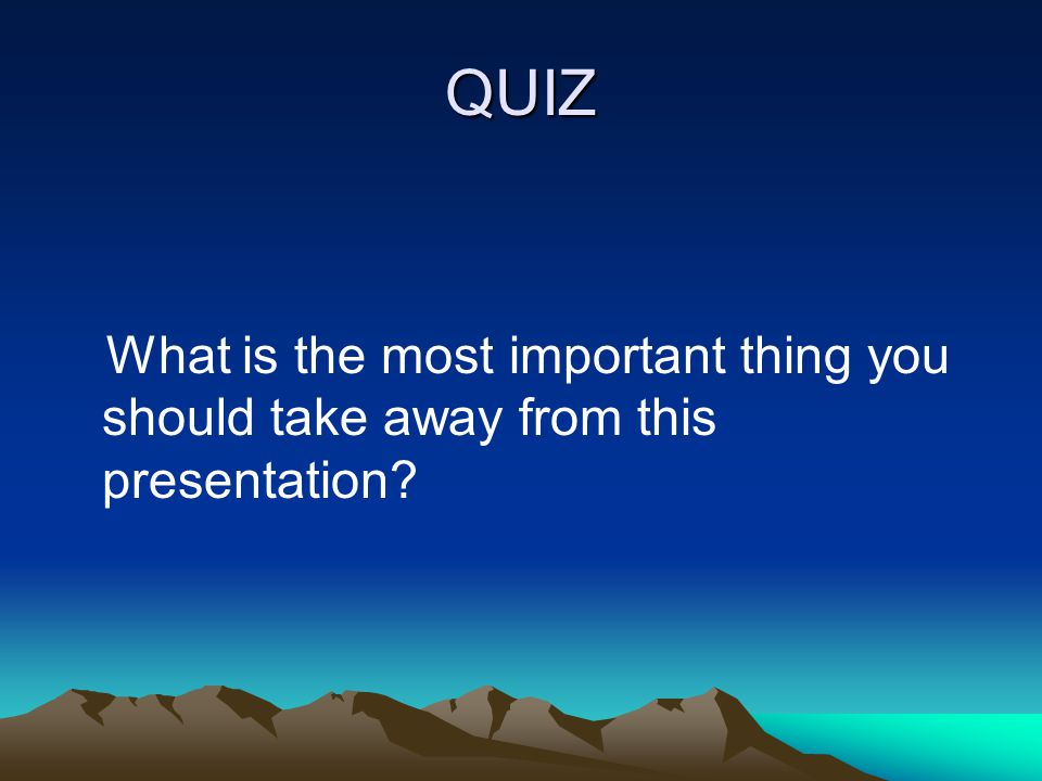 QUIZ What is the most important thing you should take away from this presentation