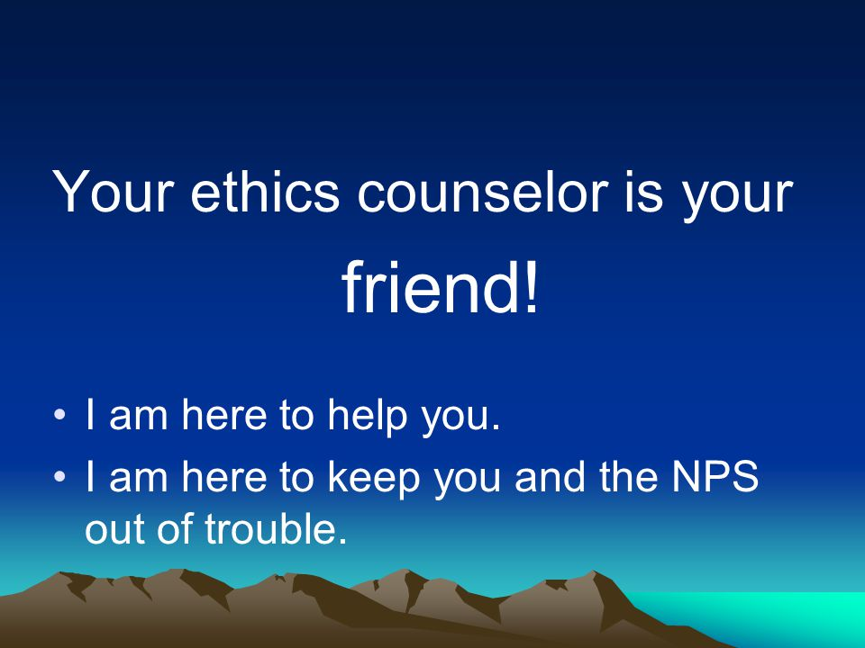 Your ethics counselor is your friend. I am here to help you.
