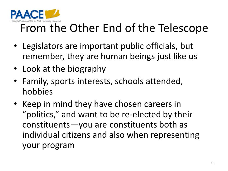 From the Other End of the Telescope Legislators are important public officials, but remember, they are human beings just like us Look at the biography Family, sports interests, schools attended, hobbies Keep in mind they have chosen careers in politics, and want to be re-elected by their constituents—you are constituents both as individual citizens and also when representing your program 10