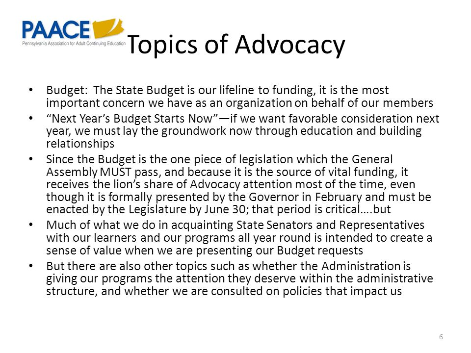 Topics of Advocacy Budget: The State Budget is our lifeline to funding, it is the most important concern we have as an organization on behalf of our members Next Year's Budget Starts Now —if we want favorable consideration next year, we must lay the groundwork now through education and building relationships Since the Budget is the one piece of legislation which the General Assembly MUST pass, and because it is the source of vital funding, it receives the lion's share of Advocacy attention most of the time, even though it is formally presented by the Governor in February and must be enacted by the Legislature by June 30; that period is critical….but Much of what we do in acquainting State Senators and Representatives with our learners and our programs all year round is intended to create a sense of value when we are presenting our Budget requests But there are also other topics such as whether the Administration is giving our programs the attention they deserve within the administrative structure, and whether we are consulted on policies that impact us 6