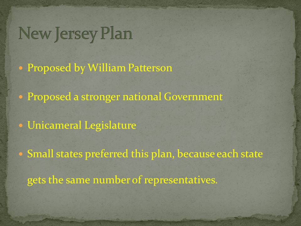 Proposed by William Patterson Proposed a stronger national Government Unicameral Legislature Small states preferred this plan, because each state gets the same number of representatives.