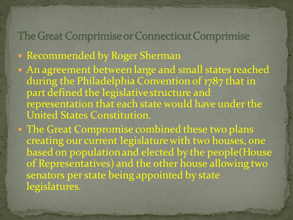Recommended by Roger Sherman An agreement between large and small states reached during the Philadelphia Convention of 1787 that in part defined the legislative structure and representation that each state would have under the United States Constitution.