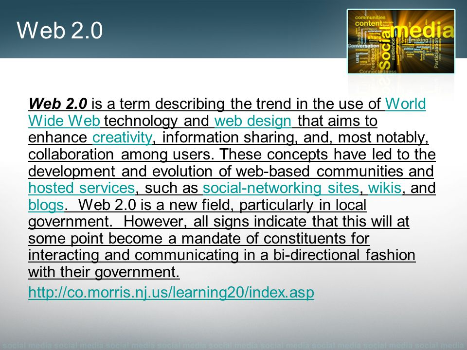 Gov 2.0 Government 2.0 is the term for attempts to apply the social networking and integration advantages of Web 2.0 to the practice of governmentWeb 2.0 http://co.morris.nj.us/generalHTML/socialme dia.asphttp://co.morris.nj.us/generalHTML/socialme dia.asp