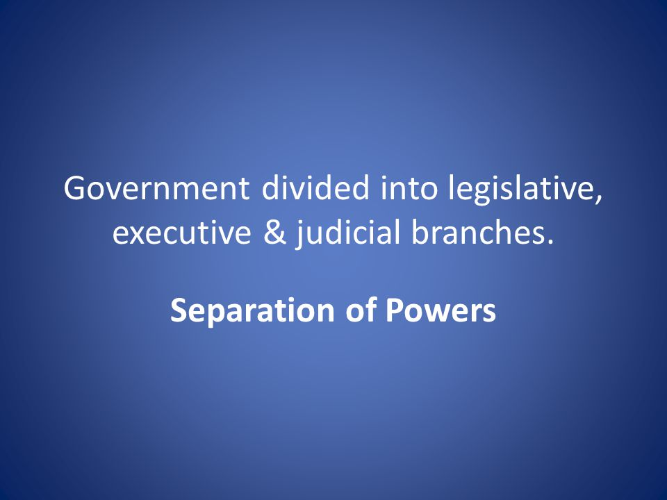 Government divided into legislative, executive & judicial branches. Separation of Powers