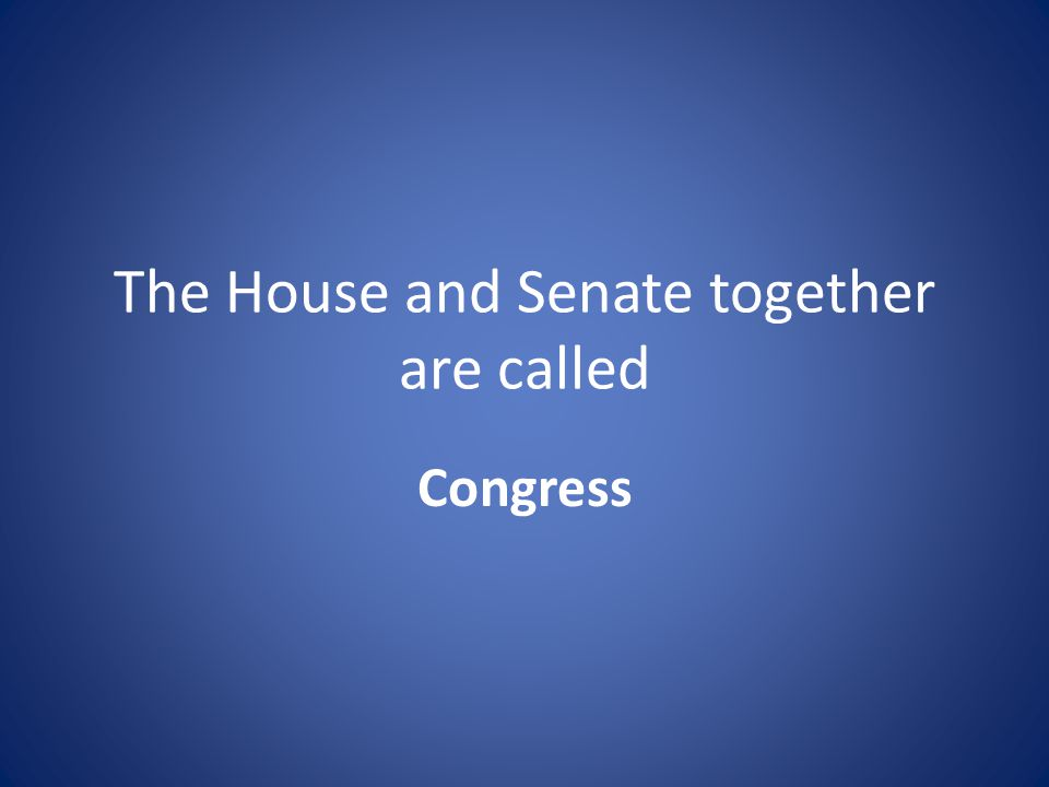 The House and Senate together are called Congress