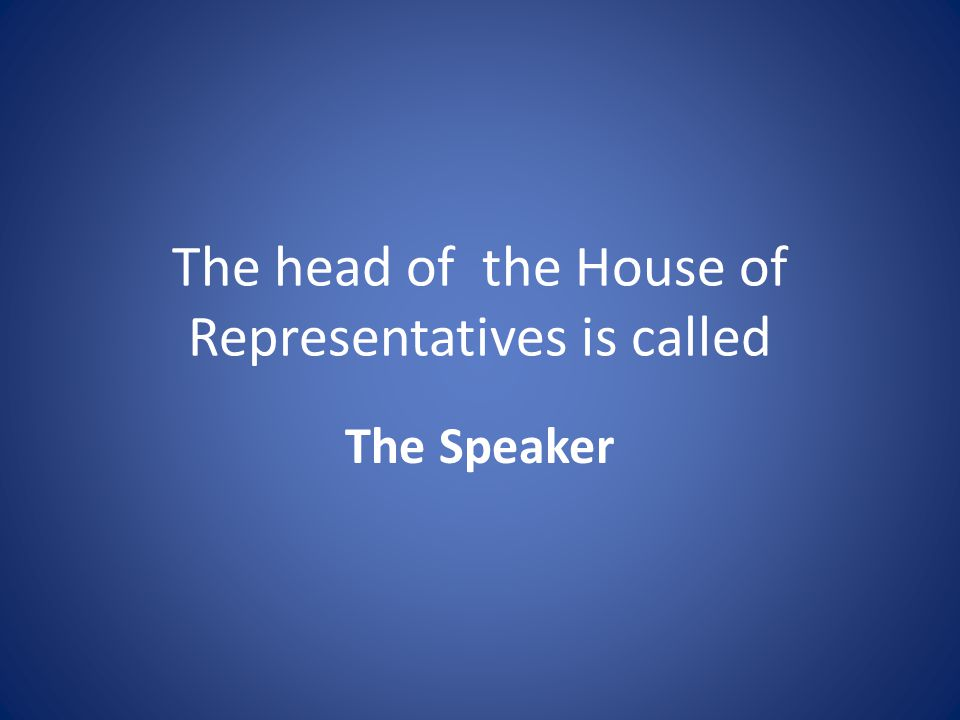 The head of the House of Representatives is called The Speaker